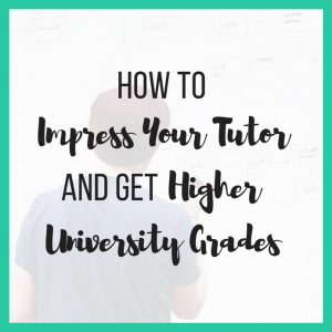How to Impress Your Tutor and Get Higher University Grades