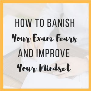How to Banish Your Exam Fears and Improve Your Mindset