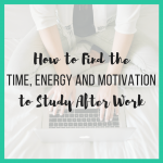 How to Find the Time, Energy and Motivation to Study After Work