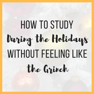 How to Study During the Holidays Without Feeling Like the Grinch