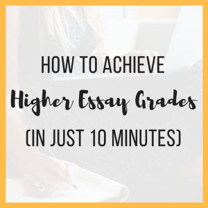 How to Achieve Higher Essay Grades (In Just Ten Minutes)
