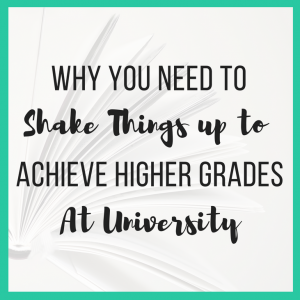 Why You Need to Shake Things up to Achieve Higher Grades at University