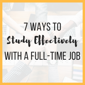 7 Ways to Study Effectively with a Full-Time Job